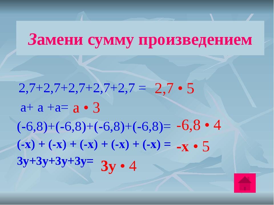 Замени сумму произведением 2,7+2,7+2,7+2,7+2,7 = а+ а +а= (-6,8)+(-6,8)+(-6,8...