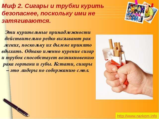 Миф 2.Сигары и трубки курить безопаснее, поскольку ими не затягиваются. Эти...