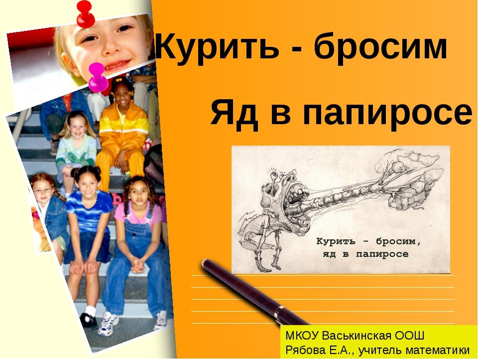 МКОУ Васькинская ООШ Рябова Е.А., учитель математики Курить - бросим Яд в пап...