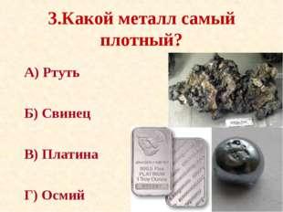 3.Какой металл самый плотный? А) Ртуть Б) Свинец В) Платина Г) Осмий