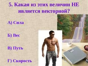 5. Какая из этих величин НЕ является векторной? А) Сила Б) Вес В) Путь Г) Ско
