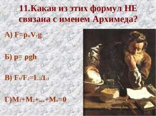 11.Какая из этих формул НЕ связана с именем Архимеда? А) F=pжVтg Б) p= ρgh В)