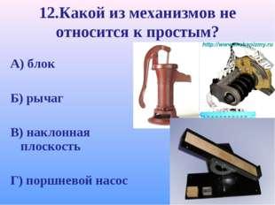 12.Какой из механизмов не относится к простым? А) блок Б) рычаг В) наклонная