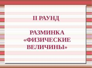 II РАУНД РАЗМИНКА «ФИЗИЧЕСКИЕ ВЕЛИЧИНЫ»