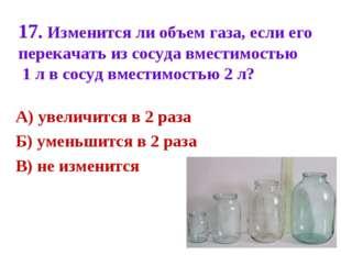 17. Изменится ли объем газа, если его перекачать из сосуда вместимостью 1 л в