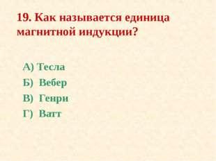 19. Как называется единица магнитной индукции? А) Тесла Б) Вебер В) Генри Г)
