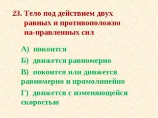 23. Тело под действием двух равных и противоположно направленных сил А) поко