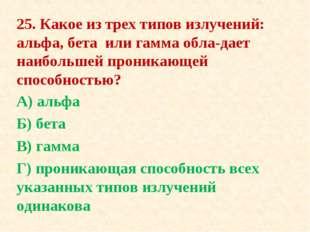 25. Какое из трех типов излучений: альфа, бета или гамма обладает наибольшей