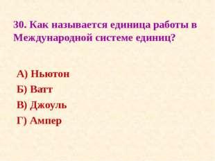 30. Как называется единица работы в Международной системе единиц? А) Ньютон Б
