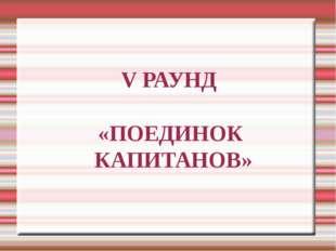 V РАУНД «ПОЕДИНОК КАПИТАНОВ»