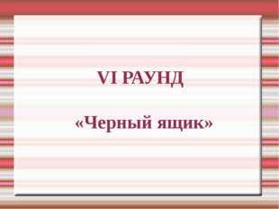 VI РАУНД «Черный ящик»