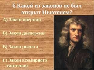 6.Какой из законов не был открыт Ньютоном? А) Закон инерции Б) Закон дисперси