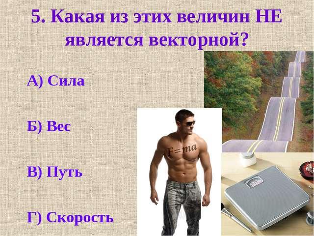 5. Какая из этих величин НЕ является векторной? А) Сила Б) Вес В) Путь Г) Ско...
