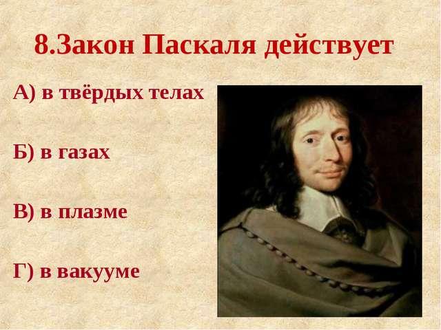 8.Закон Паскаля действует А) в твёрдых телах Б) в газах В) в плазме Г) в ваку...