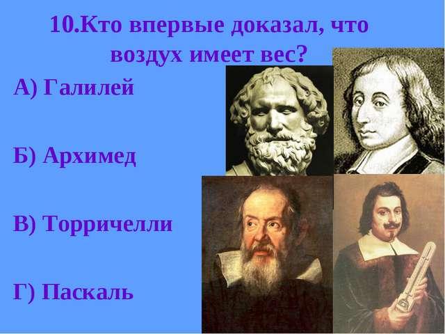 10.Кто впервые доказал, что воздух имеет вес? А) Галилей Б) Архимед В) Торрич...