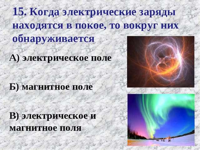 15. Когда электрические заряды находятся в покое, то вокруг них обнаруживаетс...