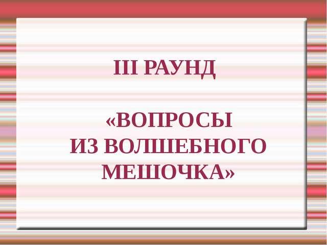 III РАУНД «ВОПРОСЫ ИЗ ВОЛШЕБНОГО МЕШОЧКА»