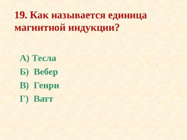 19. Как называется единица магнитной индукции? А) Тесла Б) Вебер В) Генри Г)...