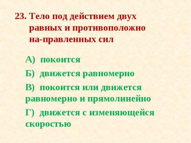 23. Тело под действием двух равных и противоположно направленных сил А) поко...