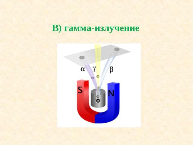В) гамма-излучение