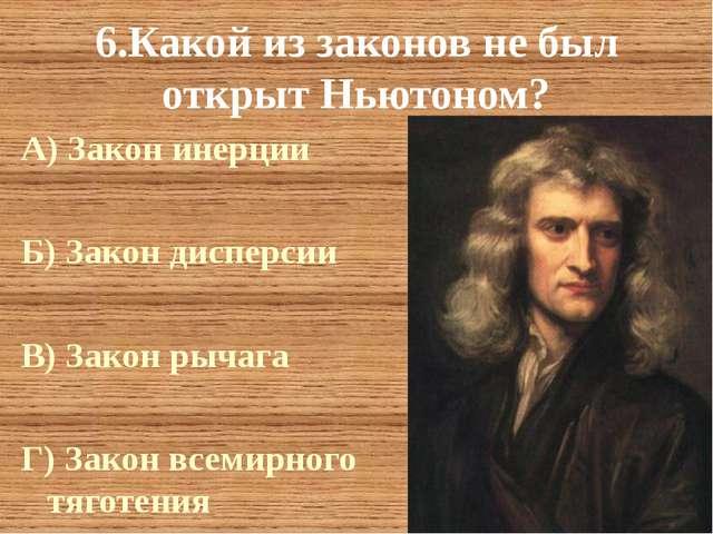 6.Какой из законов не был открыт Ньютоном? А) Закон инерции Б) Закон дисперси...