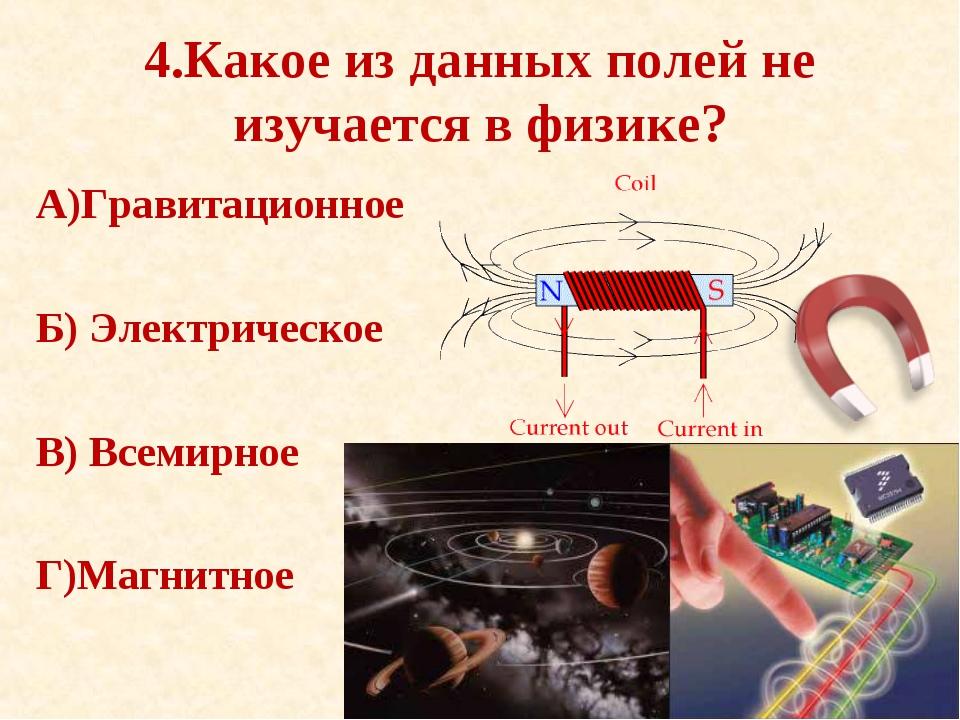 4.Какое из данных полей не изучается в физике? А)Гравитационное Б) Электричес...