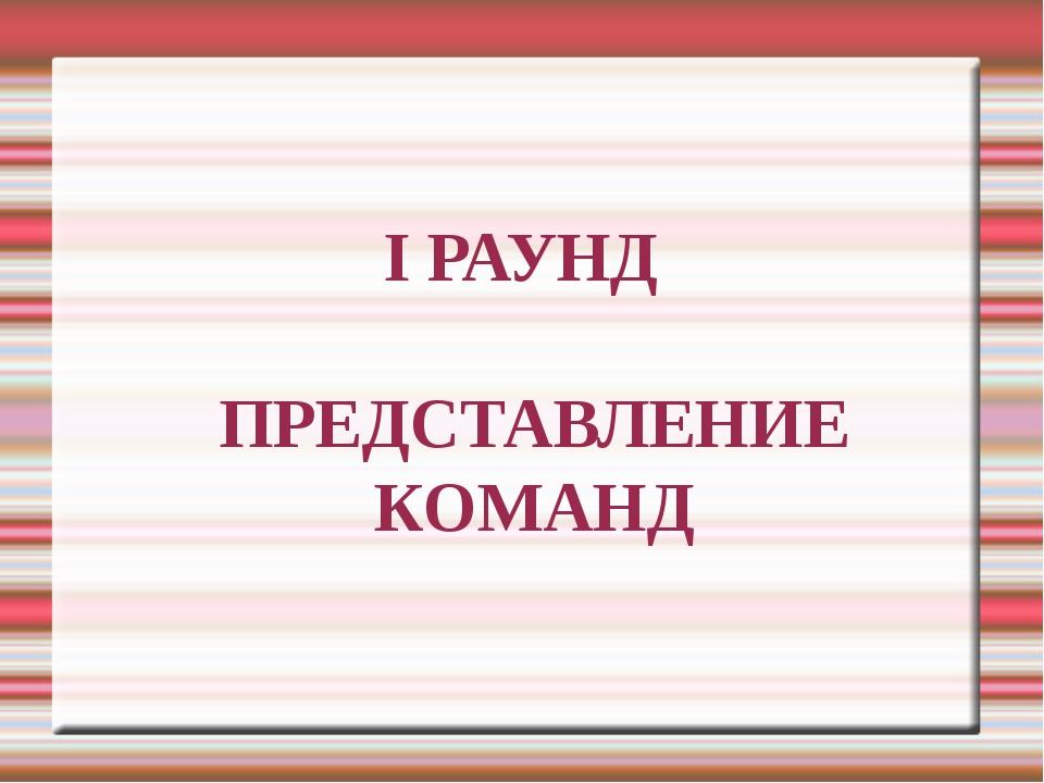 I РАУНД ПРЕДСТАВЛЕНИЕ КОМАНД