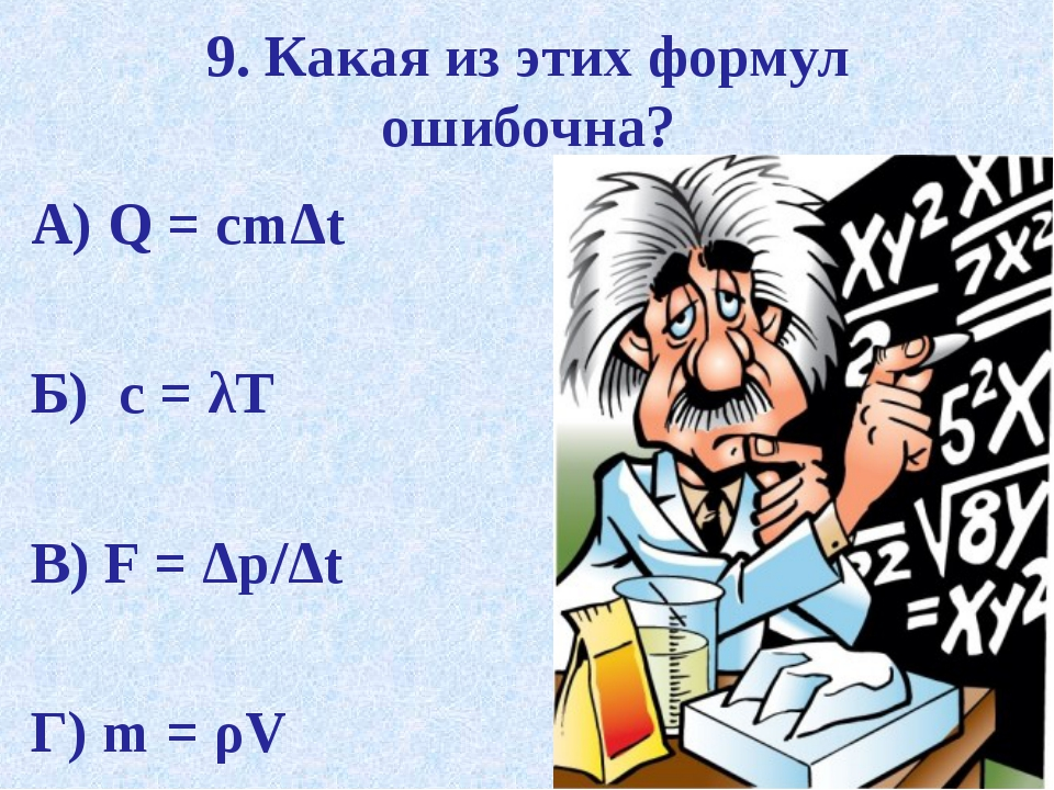 9. Какая из этих формул ошибочна? А) Q = cmΔt Б) c = λT В) F = Δp/Δt Г) m = ρV
