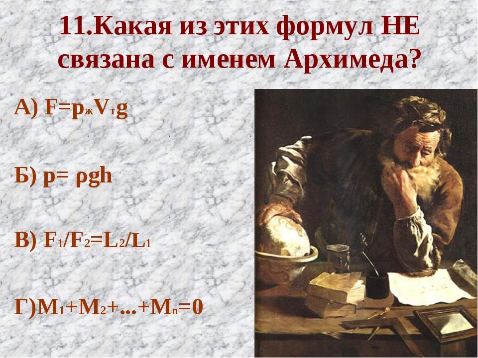 11.Какая из этих формул НЕ связана с именем Архимеда? А) F=pжVтg Б) p= ρgh В)...
