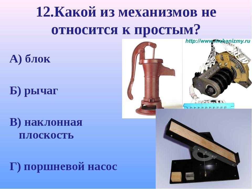 12.Какой из механизмов не относится к простым? А) блок Б) рычаг В) наклонная...