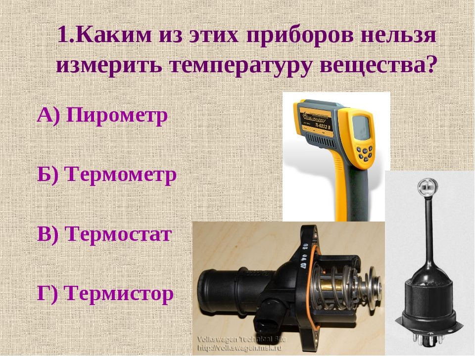 1.Каким из этих приборов нельзя измерить температуру вещества? А) Пирометр Б)...