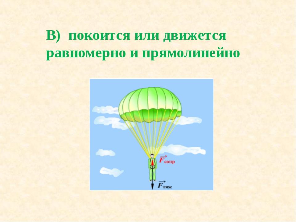 В) покоится или движется равномерно и прямолинейно