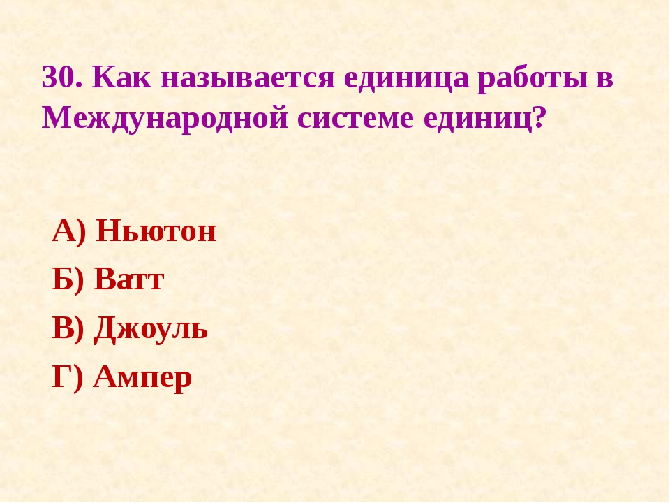 30. Как называется единица работы в Международной системе единиц? А) Ньютон Б...