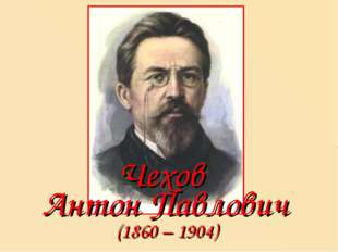 (1860 – 1904) Чехов Антон Павлович