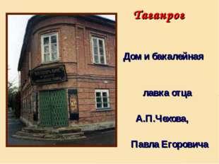 Дом и бакалейная лавка отца А.П.Чехова, Павла Егоровича Таганрог