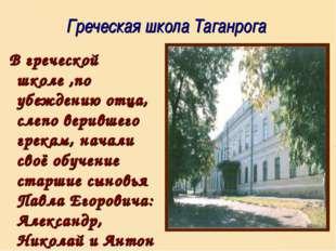 Греческая школа Таганрога В греческой школе ,по убеждению отца, слепо веривш