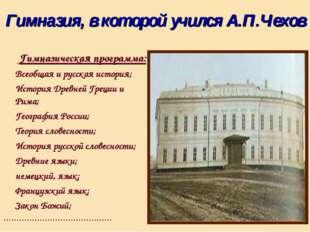 Гимназия, в которой учился А.П.Чехов Гимназическая программа: Всеобщая и русс