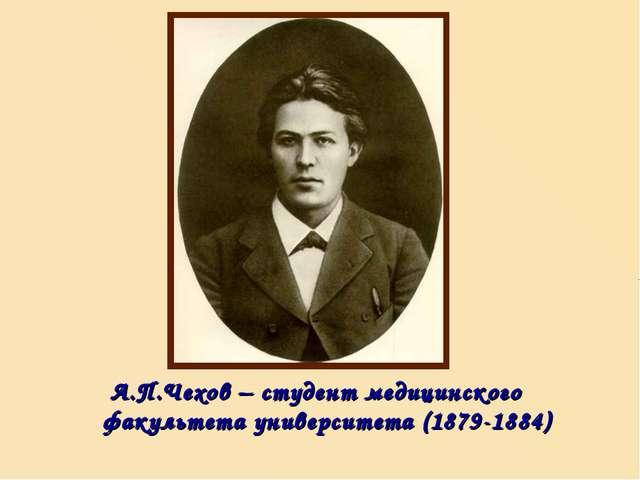 А.П.Чехов – студент медицинского факультета университета (1879-1884)