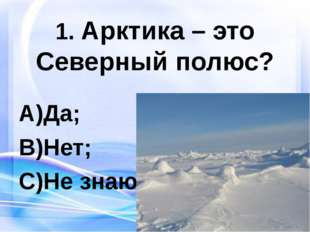 1. Арктика – это Северный полюс? Да; Нет; Не знаю.