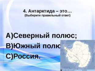 4. Антарктида – это… (Выберите правильный ответ) Северный полюс; Южный полюс;