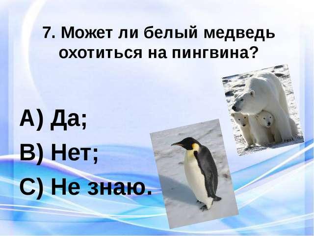 7. Может ли белый медведь охотиться на пингвина? Да; Нет; Не знаю.