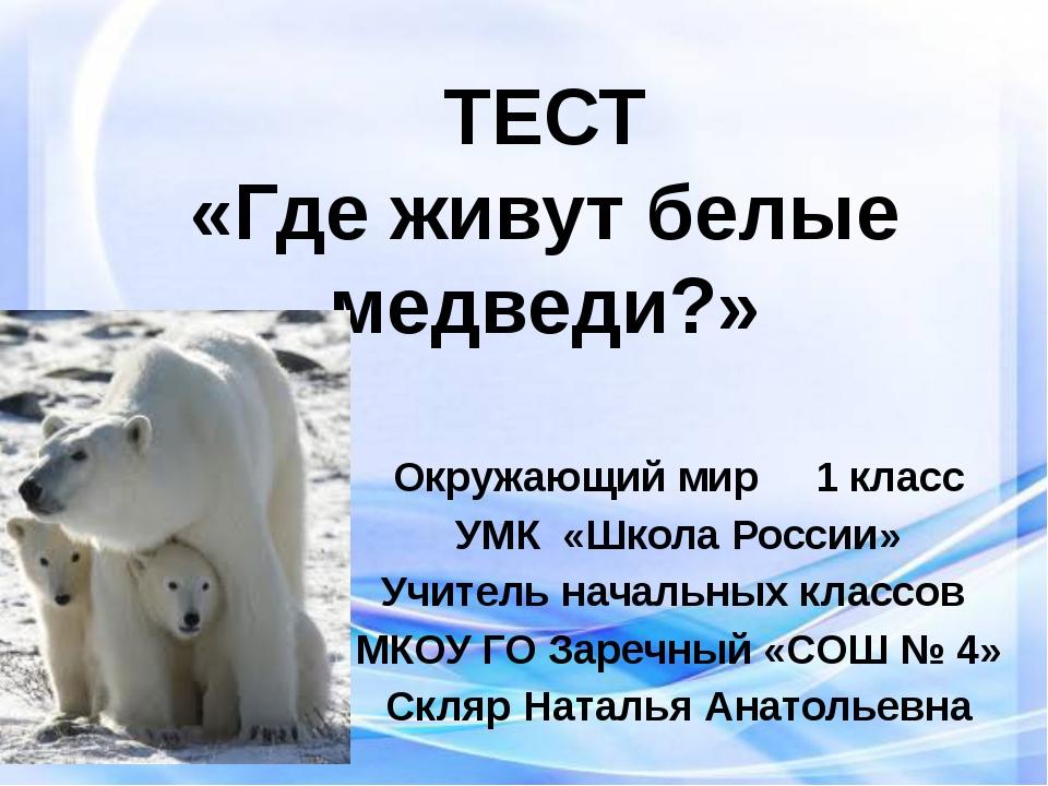 ТЕСТ «Где живут белые медведи?» Окружающий мир 1 класс УМК «Школа России» Учи...