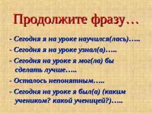 Продолжите фразу… - Сегодня я на уроке научился(лась)….. - Сегодня я на уроке
