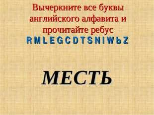 Вычеркните все буквы английского алфавита и прочитайте ребус R М L Е G C D Т