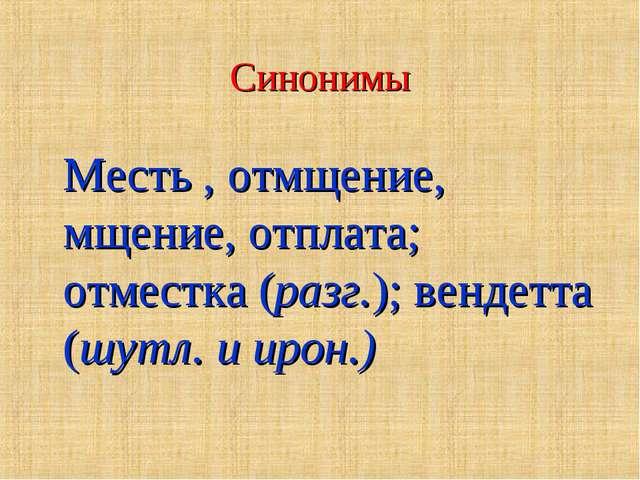 Синонимы Месть , отмщение, мщение, отплата; отместка (разг.); вендетта (шутл....