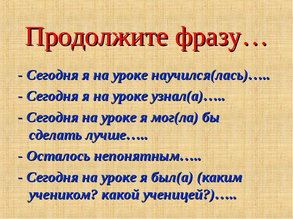Продолжите фразу… - Сегодня я на уроке научился(лась)….. - Сегодня я на уроке...
