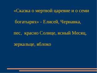 «Сказка о мертвой царевне и о семи богатырях» - Елисей, Чернавка, пес, красно