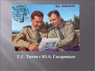 Г.С. Титов с Ю.А. Гагариным http://www.agkm.ru/kosmos2.html