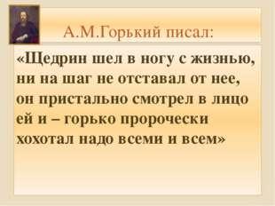 А.М.Горький писал: «Щедрин шел в ногу с жизнью, ни на шаг не отставал от нее,