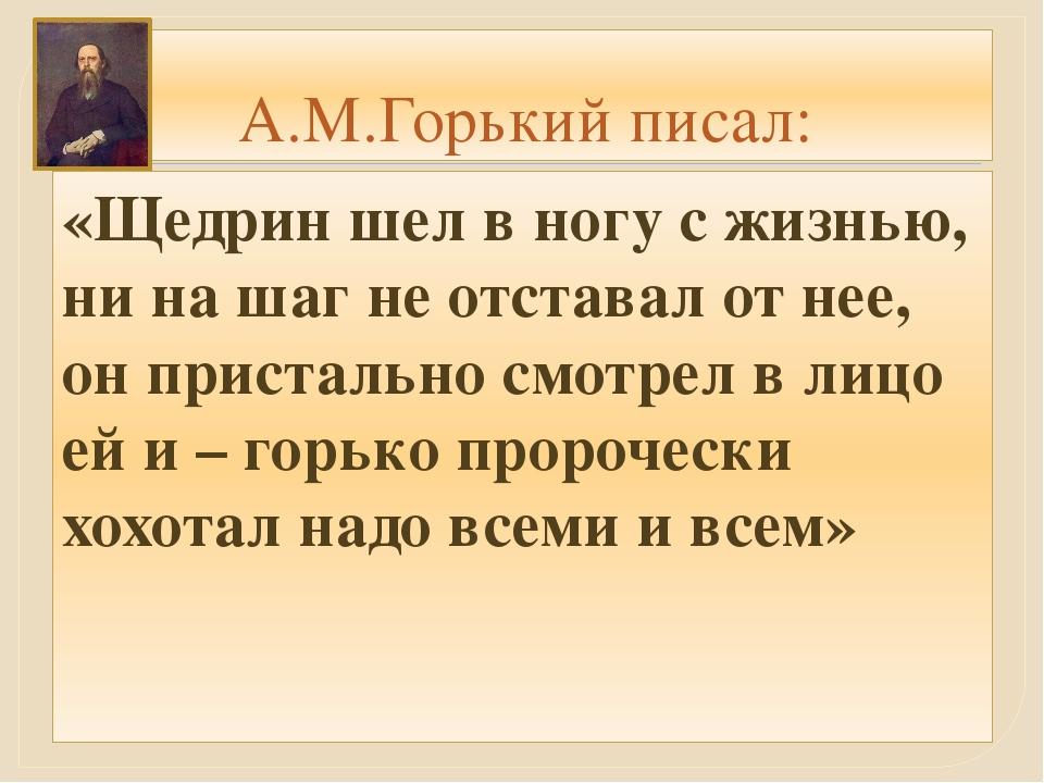 А.М.Горький писал: «Щедрин шел в ногу с жизнью, ни на шаг не отставал от нее,...